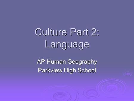 Culture Part 2: Language AP Human Geography Parkview High School.