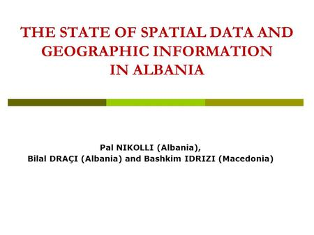 THE STATE OF SPATIAL DATA AND GEOGRAPHIC INFORMATION IN ALBANIA Pal NIKOLLI (Albania), Bilal DRAÇI (Albania) and Bashkim IDRIZI (Macedonia)