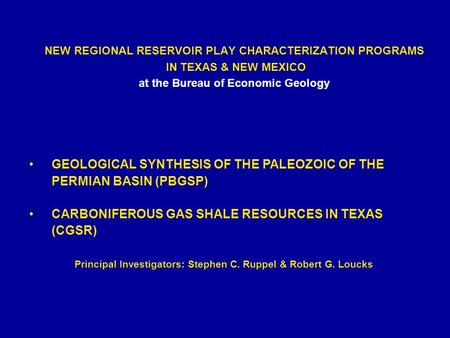 NEW REGIONAL RESERVOIR PLAY CHARACTERIZATION PROGRAMS IN TEXAS & NEW MEXICO at the Bureau of Economic Geology Principal Investigators: Stephen C. Ruppel.