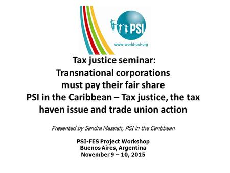 Tax justice seminar: Transnational corporations must pay their fair share PSI in the Caribbean – Tax justice, the tax haven issue and trade union action.