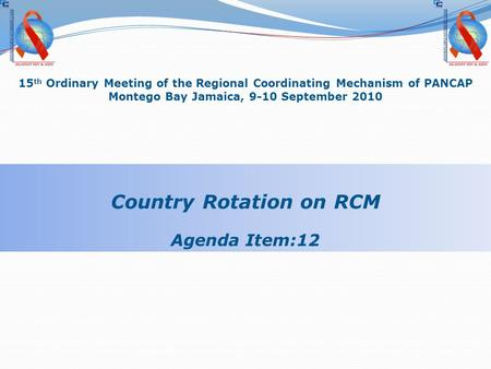 15 th Ordinary Meeting of the Regional Coordinating Mechanism of PANCAP Montego Bay Jamaica, 9-10 September 2010 Country Rotation on RCM Agenda Item:12.