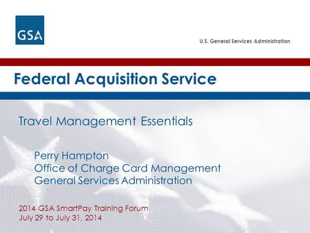 U.S. General Services Administration Federal Acquisition Service Travel Management Essentials Perry Hampton Office of Charge Card Management General Services.