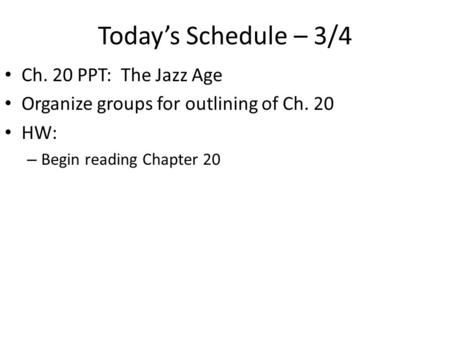 Today's Schedule – 3/4 Ch. 20 PPT: The Jazz Age Organize groups for outlining of Ch. 20 HW: – Begin reading Chapter 20.