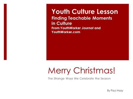 Merry Christmas! The Strange Ways We Celebrate the Season Youth Culture Lesson Finding Teachable Moments in Culture From YouthWorker Journal and YouthWorker.com.