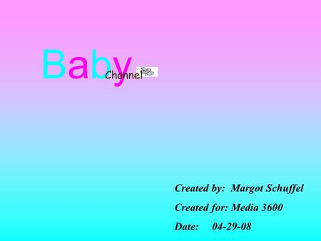 BabyBaby Channel Created by: Margot Schuffel Created for: Media 3600 Date: 04-29-08.