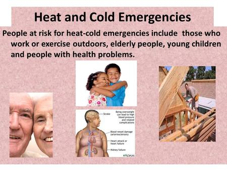 Heat and Cold Emergencies People at risk for heat-cold emergencies include those who work or exercise outdoors, elderly people, young children and people.