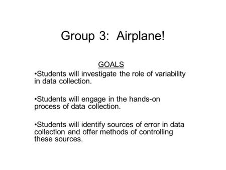 Group 3: Airplane! GOALS Students will investigate the role of variability in data collection. Students will engage in the hands-on process of data collection.