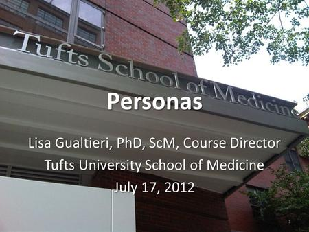 Personas Lisa Gualtieri, PhD, ScM, Course Director Tufts University School of Medicine July 17, 2012 1.