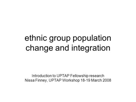 Ethnic group population change and integration Introduction to UPTAP Fellowship research Nissa Finney, UPTAP Workshop 18-19 March 2008.