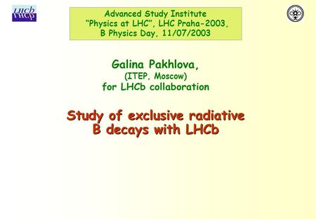 "Study of exclusive radiative B decays with LHCb Galina Pakhlova, (ITEP, Moscow) for LHCb collaboration Advanced Study Institute ""Physics at LHC"", LHC Praha-2003,"