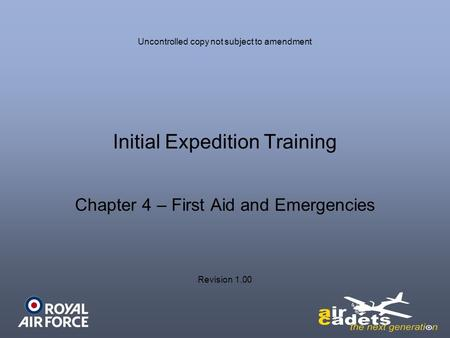 Initial Expedition Training Chapter 4 – First Aid and Emergencies Uncontrolled copy not subject to amendment Revision 1.00.