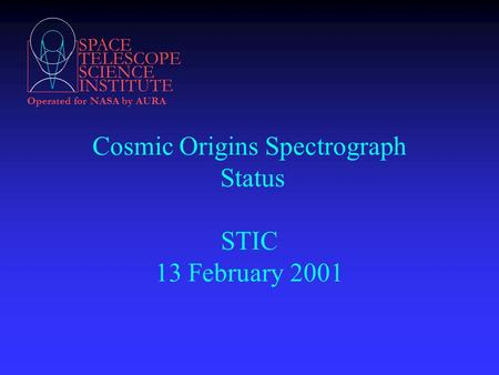 SPACE TELESCOPE SCIENCE INSTITUTE Operated for NASA by AURA Cosmic Origins Spectrograph Status STIC 13 February 2001.