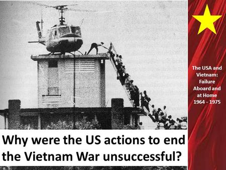 Why were the US actions to end the Vietnam War unsuccessful? The USA and Vietnam: Failure Aboard and at Home 1964 - 1975.