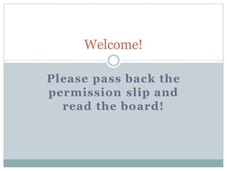 Please pass back the permission slip and read the board! Welcome!