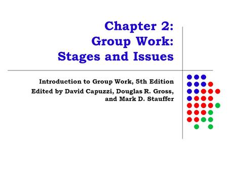 Chapter 2: Group Work: Stages and Issues Introduction to Group Work, 5th Edition Edited by David Capuzzi, Douglas R. Gross, and Mark D. Stauffer.