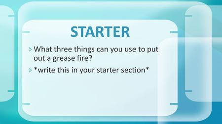  What three things can you use to put out a grease fire?  *write this in your starter section* STARTER.