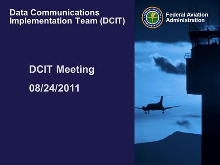 Federal Aviation Administration Data Communications Implementation Team (DCIT) DCIT Meeting 08/24/2011.