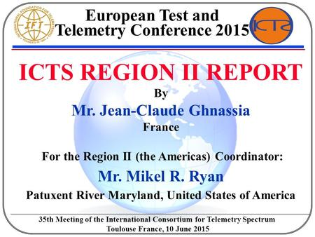 ICTS REGION II REPORT By Mr. Jean-Claude Ghnassia France For the Region II (the Americas) Coordinator: Mr. Mikel R. Ryan Patuxent River Maryland, United.
