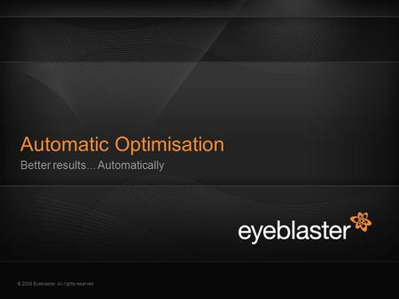 © 2009 Eyeblaster. All rights reserved Better results... Automatically Automatic Optimisation.