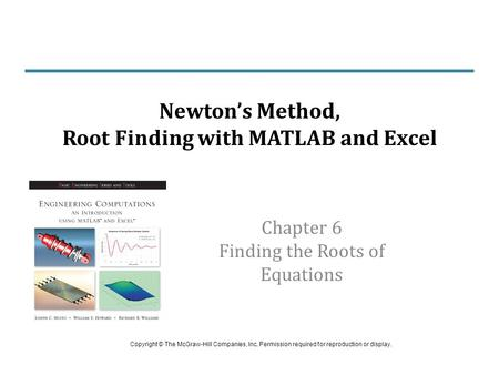 Chapter 6 Finding the Roots of Equations Newton's Method, Root Finding with MATLAB and Excel Copyright © The McGraw-Hill Companies, Inc. Permission required.