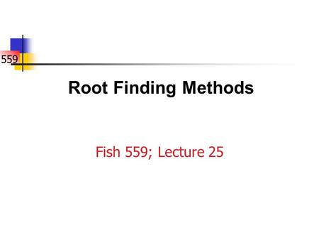 559 Fish 559; Lecture 25 Root Finding Methods. 559 What is Root Finding-I? Find the value for such that the following system of equations is satisfied: