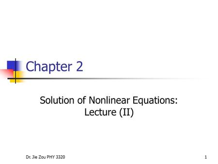 Dr. Jie Zou PHY 33201 Chapter 2 Solution of Nonlinear Equations: Lecture (II)