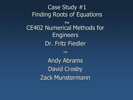 Case Study #1 Finding Roots of Equations ~ CE402 Numerical Methods for Engineers Dr. Fritz Fiedler ~ Andy Abrams David Crosby Zack Munstermann.