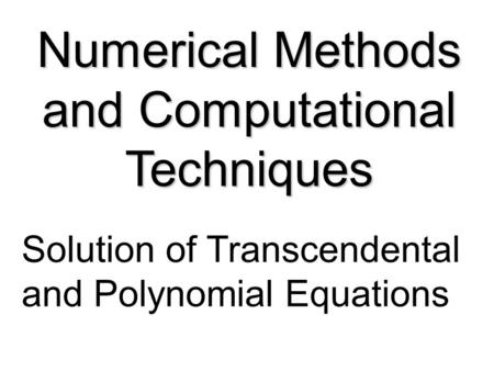 Numerical Methods and Computational Techniques Solution of Transcendental and Polynomial Equations.