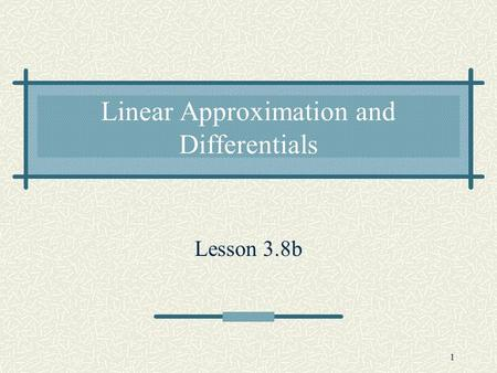 1 Linear Approximation and Differentials Lesson 3.8b.
