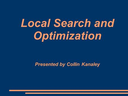 Local Search and Optimization Presented by Collin Kanaley.