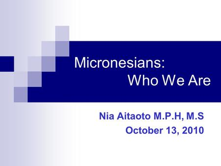 Micronesians: Who We Are Nia Aitaoto M.P.H, M.S October 13, 2010.
