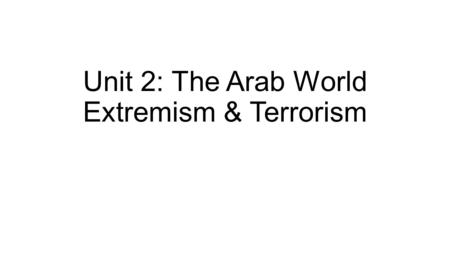 "Unit 2: The Arab World Extremism & Terrorism. A Different Perspective ""…all liberation movements are described as terrorists by those who have reduced."