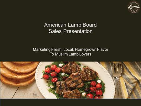 American Lamb Board Sales Presentation Marketing Fresh, Local, Homegrown Flavor To Muslim Lamb Lovers.