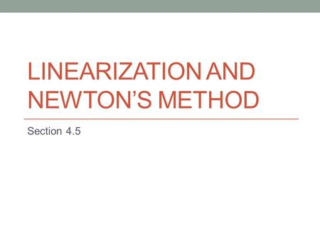 LINEARIZATION AND NEWTON'S METHOD Section 4.5. Linearization Algebraically, the principle of local linearity means that the equation of the tangent.
