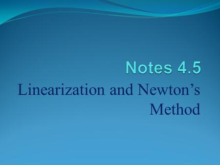 Linearization and Newton's Method. I. Linearization A.) Def. – If f is differentiable at x = a, then the approximating function is the LINEARIZATION of.