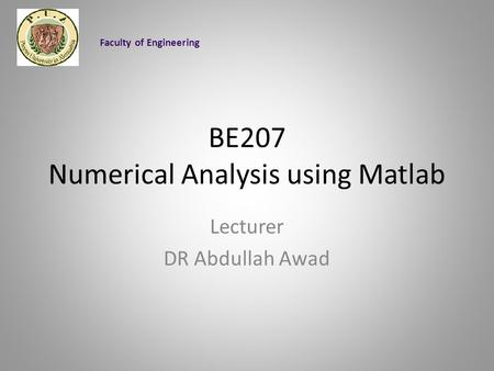 BE207 Numerical Analysis using Matlab Lecturer DR Abdullah Awad Faculty of Engineering.