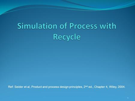 1 Ref: Seider et al, Product and process design principles, 2 nd ed., Chapter 4, Wiley, 2004.
