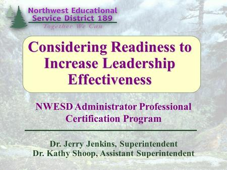 NWESD Administrator Professional Certification Program Dr. Jerry Jenkins, Superintendent Dr. Kathy Shoop, Assistant Superintendent Considering Readiness.