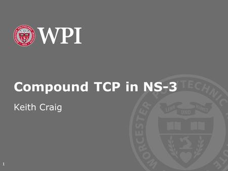 Compound TCP in NS-3 Keith Craig 1. Worcester Polytechnic Institute What is Compound TCP? As internet speeds increased, the long 'ramp' time of TCP Reno.