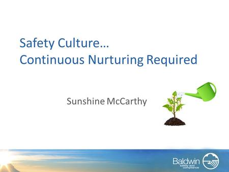 Safety Culture… Continuous Nurturing Required Sunshine McCarthy.