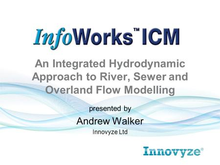 An Integrated Hydrodynamic Approach to River, Sewer and Overland Flow Modelling presented by Andrew Walker Innovyze Ltd.