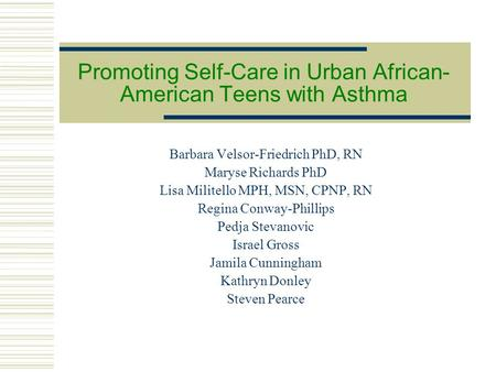 Promoting Self-Care in Urban African- American Teens with Asthma Barbara Velsor-Friedrich PhD, RN Maryse Richards PhD Lisa Militello MPH, MSN, CPNP, RN.