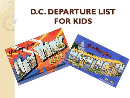 D.C. DEPARTURE LIST FOR KIDS. BE HERE ON TIME SATURDAY MORNING! The bus WILL NOT wait! Everyone rides the bus We leave at 4:00 a.m.