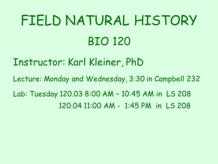 FIELD NATURAL HISTORY BIO 120 Instructor: Karl Kleiner, PhD Lecture: Monday and Wednesday, 3:30 in Campbell 232 Lab: Tuesday 120.03 8:00 AM – 10:45 AM.