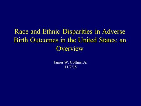 Race and Ethnic Disparities in Adverse Birth Outcomes in the United States: an Overview James W. Collins, Jr. 11/7/15.