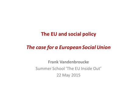 The EU and social policy The case for a European Social Union Frank Vandenbroucke Summer School 'The EU Inside Out' 22 May 2015.