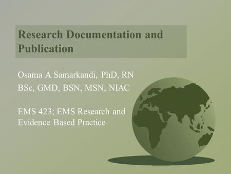 Research Documentation and Publication Osama A Samarkandi, PhD, RN BSc, GMD, BSN, MSN, NIAC EMS 423; EMS Research and Evidence Based Practice.