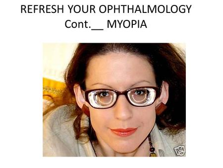 REFRESH YOUR OPHTHALMOLOGY Cont.__ MYOPIA. In continuation of my previous chapter of refractive errors Myopia is a common error but in some persons it.
