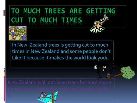 In New Zealand trees is getting cut to much times in New Zealand and some people don't Like it because it makes the world look yuck. New Zealand wall not.