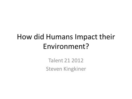 How did Humans Impact their Environment? Talent 21 2012 Steven Kingkiner.